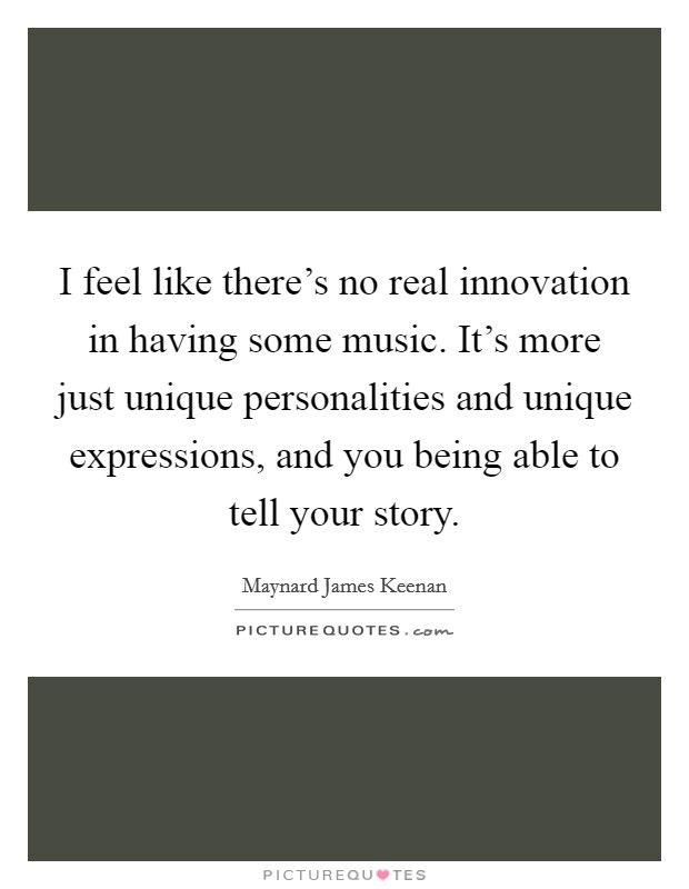 I feel like there's no real innovation in having some music. It's more just unique personalities and unique expressions, and you being able to tell your story Picture Quote #1