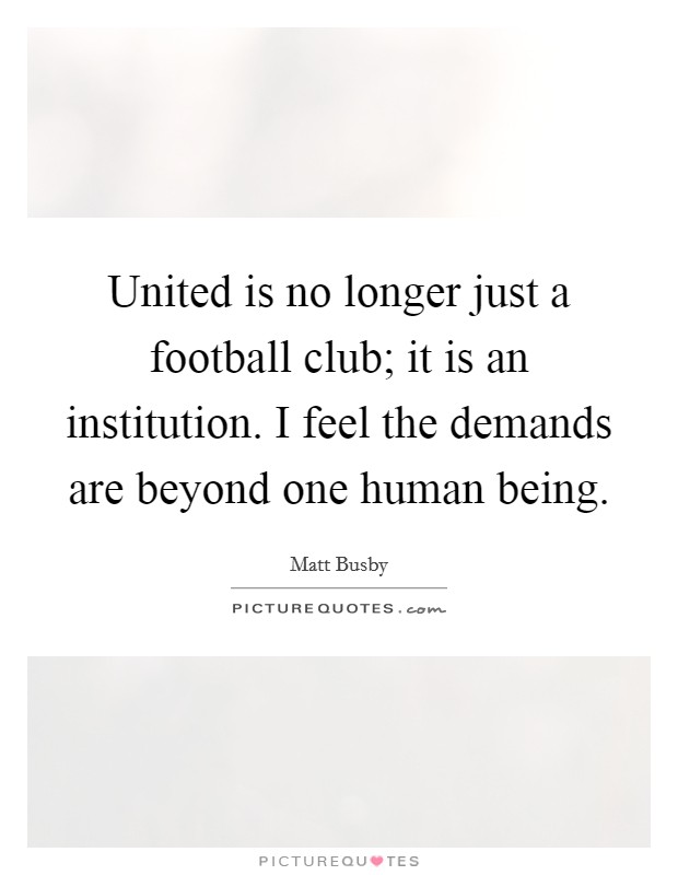 United is no longer just a football club; it is an institution. I feel the demands are beyond one human being Picture Quote #1