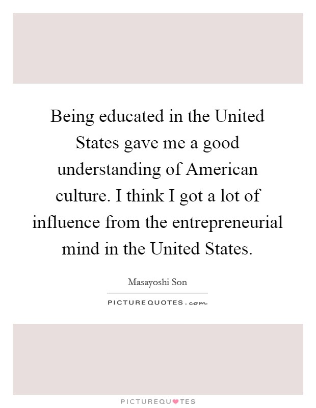 Being educated in the United States gave me a good understanding of American culture. I think I got a lot of influence from the entrepreneurial mind in the United States Picture Quote #1