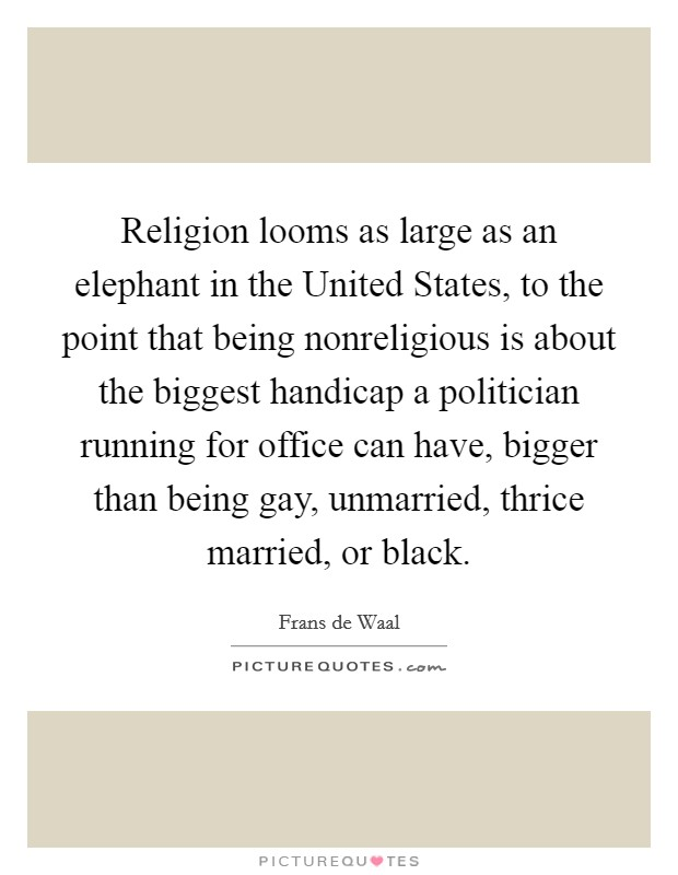 Religion looms as large as an elephant in the United States, to the point that being nonreligious is about the biggest handicap a politician running for office can have, bigger than being gay, unmarried, thrice married, or black Picture Quote #1