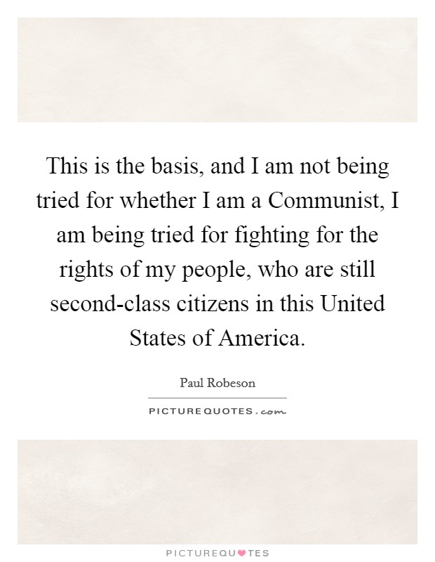 This is the basis, and I am not being tried for whether I am a Communist, I am being tried for fighting for the rights of my people, who are still second-class citizens in this United States of America Picture Quote #1