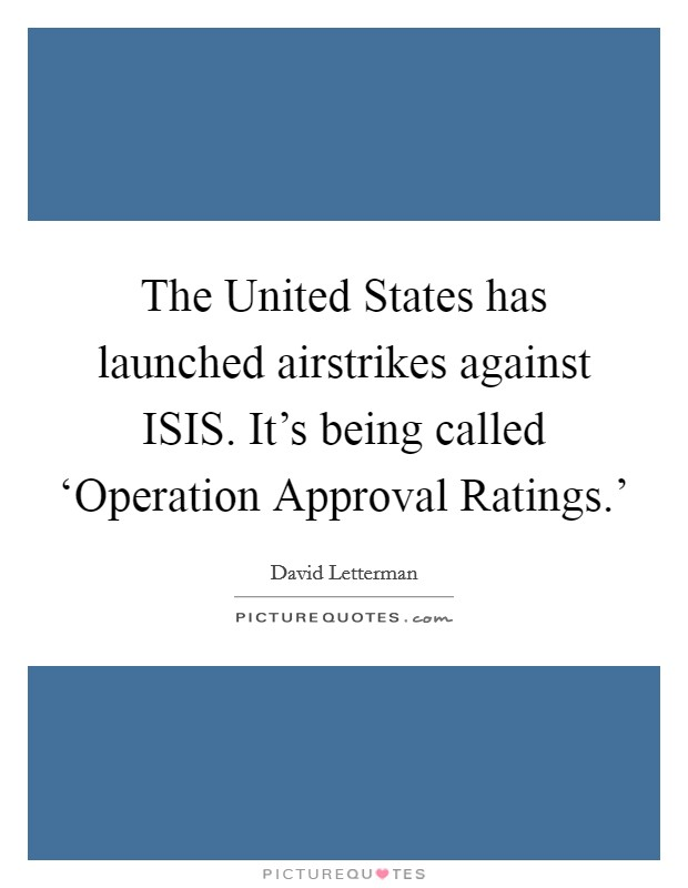 The United States has launched airstrikes against ISIS. It's being called 'Operation Approval Ratings.' Picture Quote #1