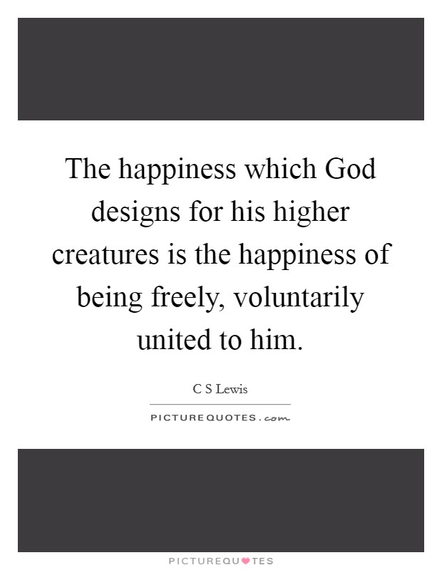 The happiness which God designs for his higher creatures is the happiness of being freely, voluntarily united to him Picture Quote #1