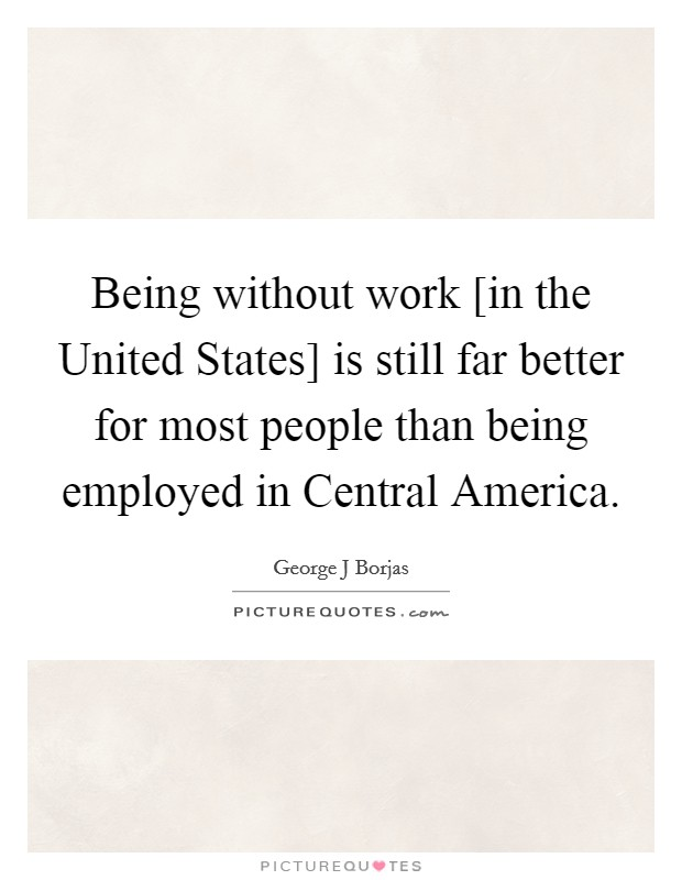 Being without work [in the United States] is still far better for most people than being employed in Central America Picture Quote #1