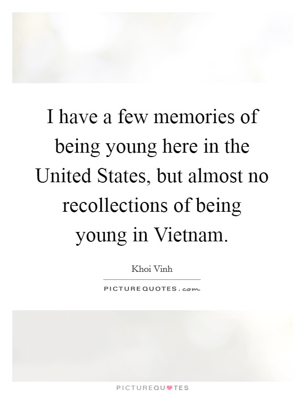 I have a few memories of being young here in the United States, but almost no recollections of being young in Vietnam Picture Quote #1