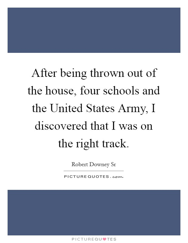 After being thrown out of the house, four schools and the United States Army, I discovered that I was on the right track Picture Quote #1