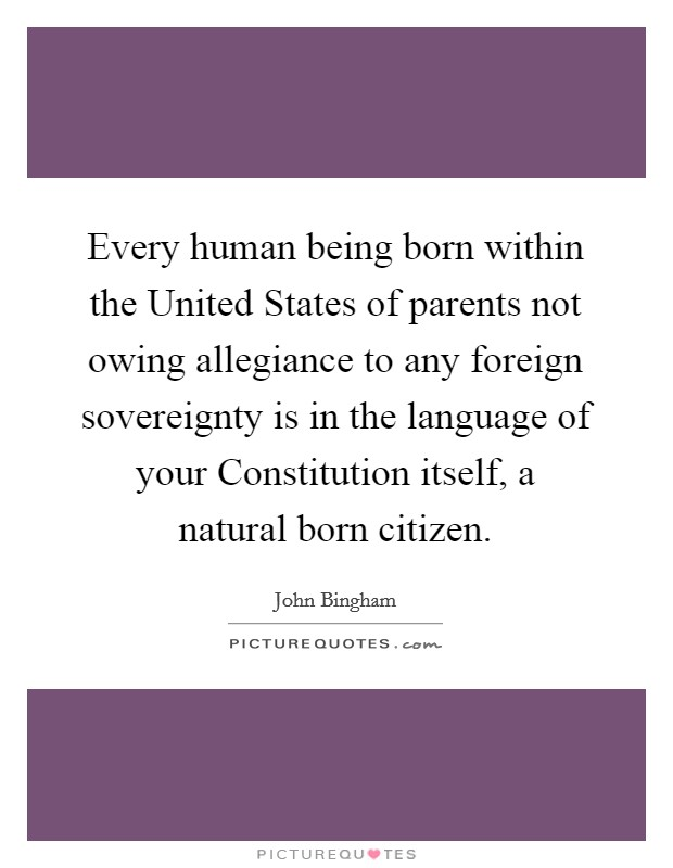 Every human being born within the United States of parents not owing allegiance to any foreign sovereignty is in the language of your Constitution itself, a natural born citizen Picture Quote #1