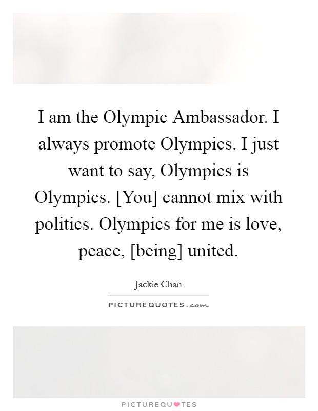 I am the Olympic Ambassador. I always promote Olympics. I just want to say, Olympics is Olympics. [You] cannot mix with politics. Olympics for me is love, peace, [being] united Picture Quote #1