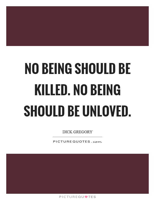 No being should be killed. No being should be unloved Picture Quote #1