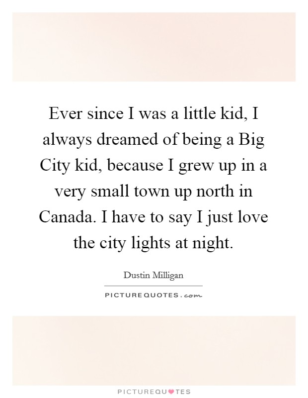 Ever since I was a little kid, I always dreamed of being a Big City kid, because I grew up in a very small town up north in Canada. I have to say I just love the city lights at night Picture Quote #1