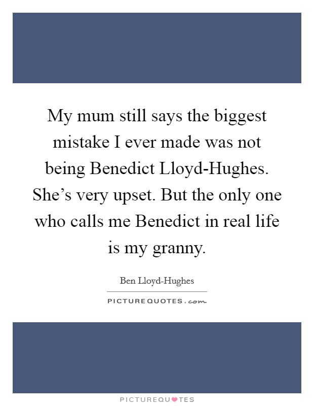 My mum still says the biggest mistake I ever made was not being Benedict Lloyd-Hughes. She's very upset. But the only one who calls me Benedict in real life is my granny Picture Quote #1