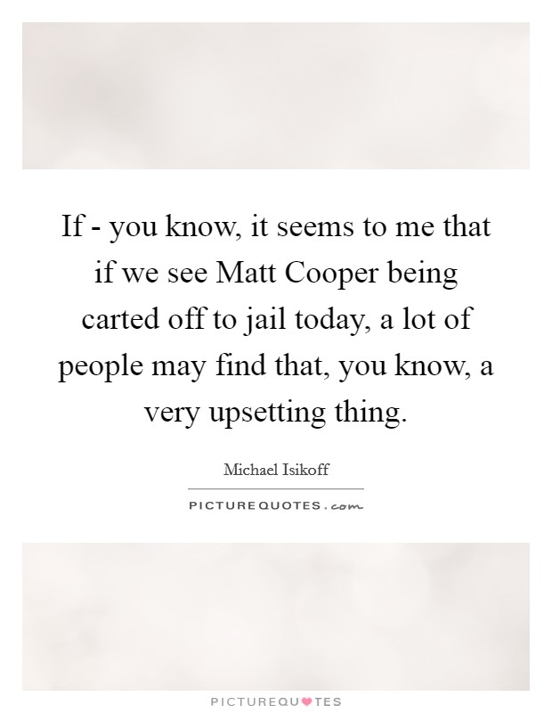 If - you know, it seems to me that if we see Matt Cooper being carted off to jail today, a lot of people may find that, you know, a very upsetting thing Picture Quote #1