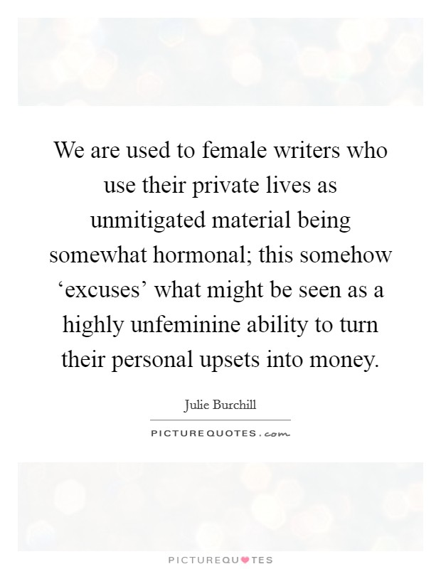 We are used to female writers who use their private lives as unmitigated material being somewhat hormonal; this somehow 'excuses' what might be seen as a highly unfeminine ability to turn their personal upsets into money Picture Quote #1