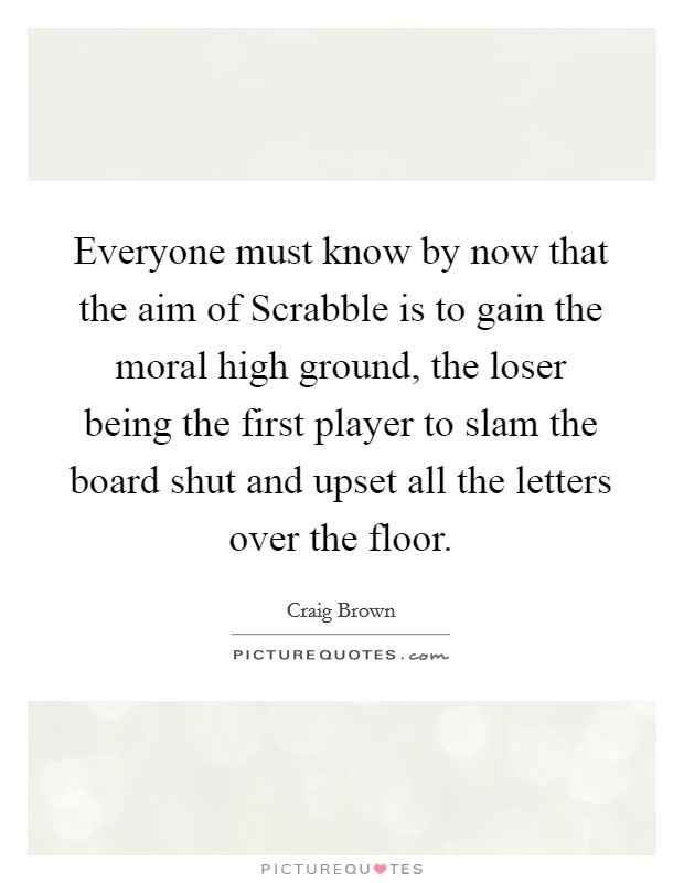 Everyone must know by now that the aim of Scrabble is to gain the moral high ground, the loser being the first player to slam the board shut and upset all the letters over the floor Picture Quote #1