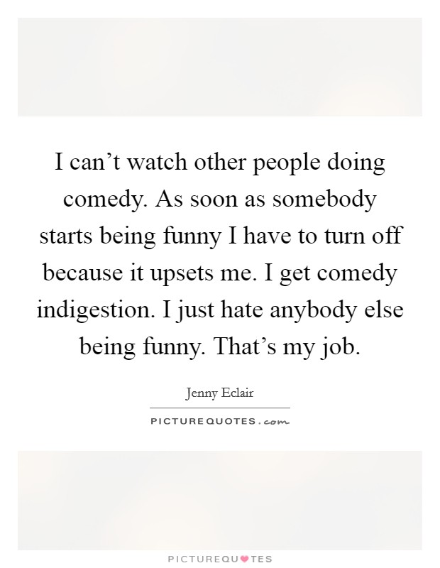 I can't watch other people doing comedy. As soon as somebody starts being funny I have to turn off because it upsets me. I get comedy indigestion. I just hate anybody else being funny. That's my job Picture Quote #1