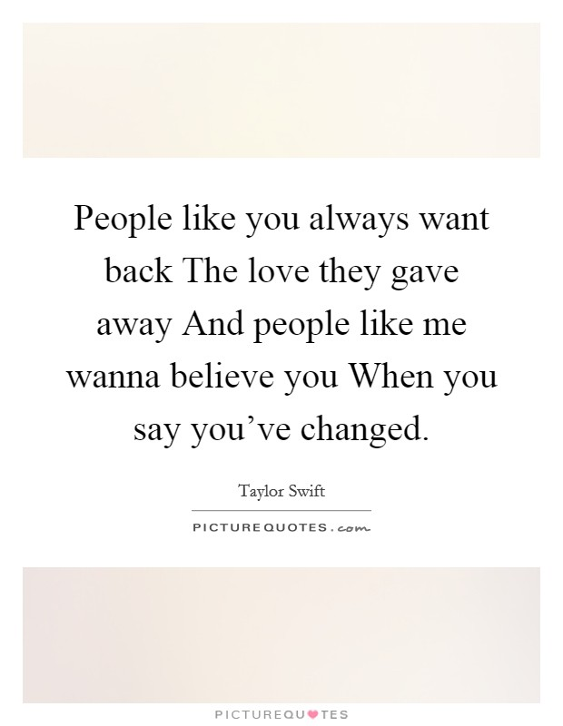 People like you always want back The love they gave away And people like me wanna believe you When you say you've changed Picture Quote #1