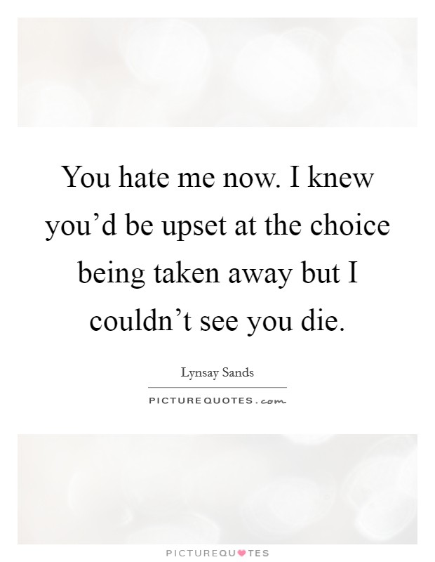You hate me now. I knew you'd be upset at the choice being taken away but I couldn't see you die Picture Quote #1