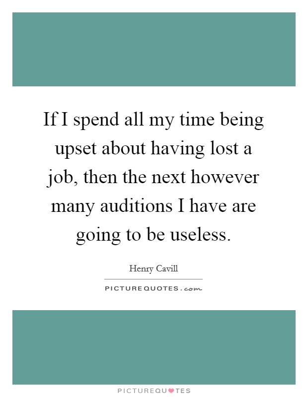 If I spend all my time being upset about having lost a job, then the next however many auditions I have are going to be useless Picture Quote #1