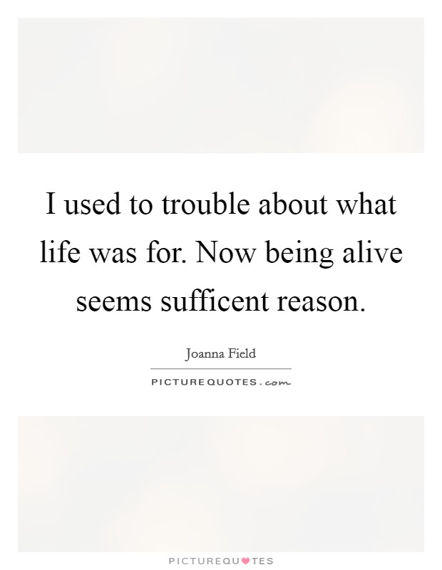 I used to trouble about what life was for. Now being alive seems sufficent reason Picture Quote #1