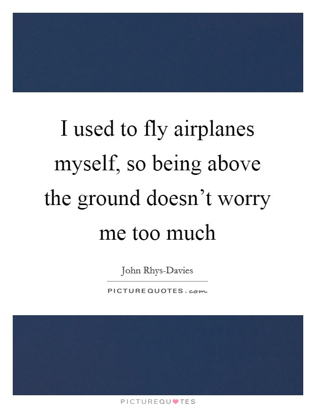 I used to fly airplanes myself, so being above the ground doesn't worry me too much Picture Quote #1