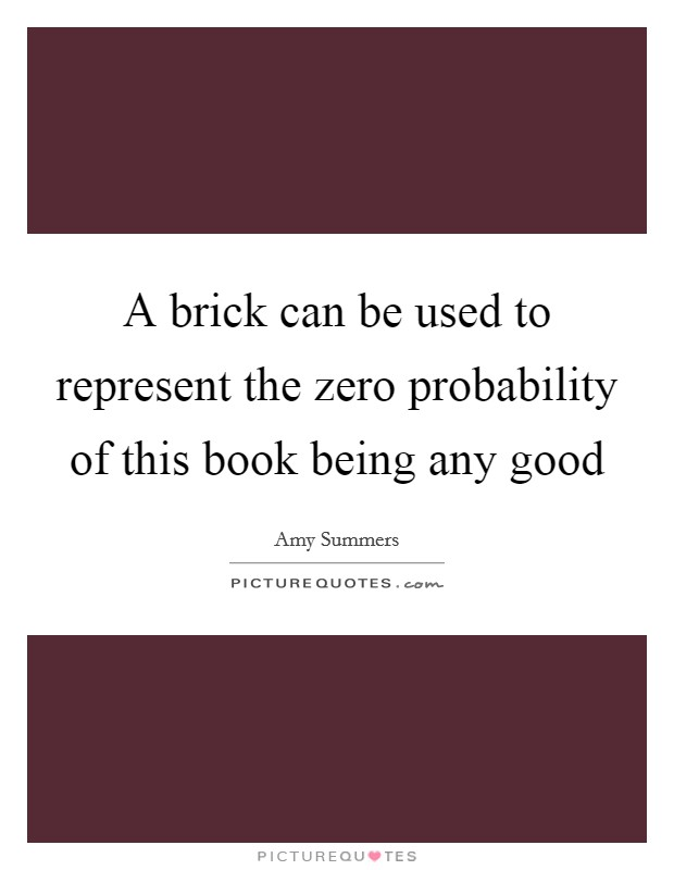 A brick can be used to represent the zero probability of this book being any good Picture Quote #1