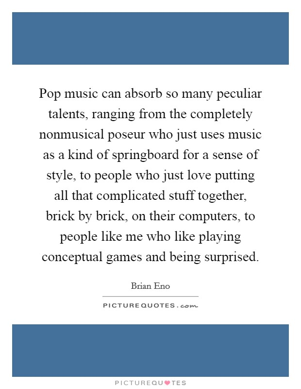 Pop music can absorb so many peculiar talents, ranging from the completely nonmusical poseur who just uses music as a kind of springboard for a sense of style, to people who just love putting all that complicated stuff together, brick by brick, on their computers, to people like me who like playing conceptual games and being surprised Picture Quote #1
