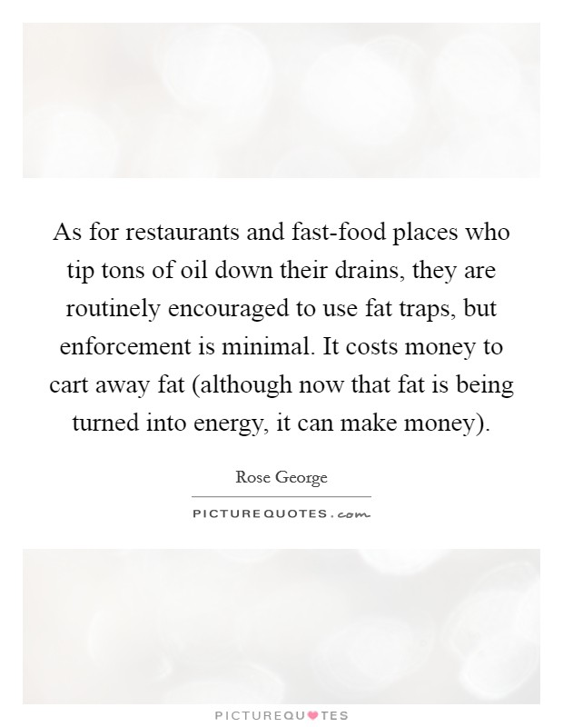 As for restaurants and fast-food places who tip tons of oil down their drains, they are routinely encouraged to use fat traps, but enforcement is minimal. It costs money to cart away fat (although now that fat is being turned into energy, it can make money) Picture Quote #1