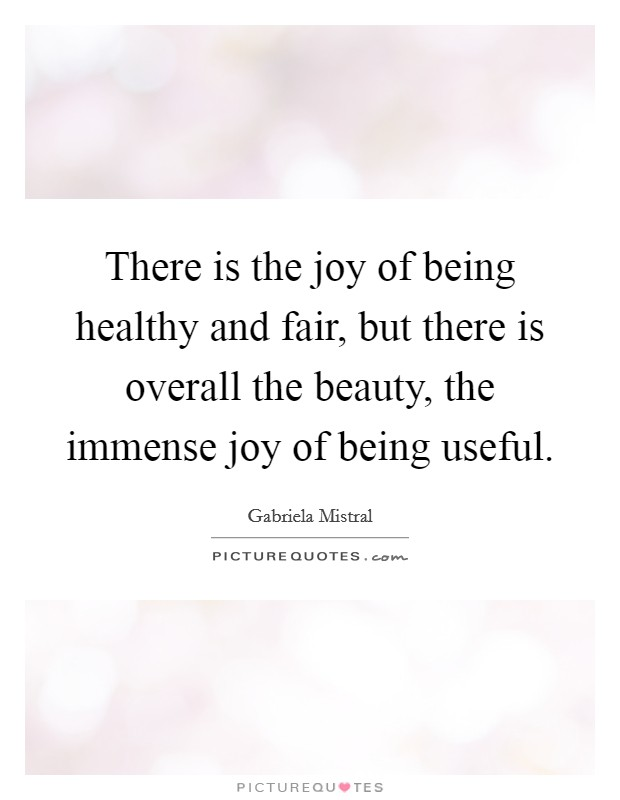 There is the joy of being healthy and fair, but there is overall the beauty, the immense joy of being useful Picture Quote #1