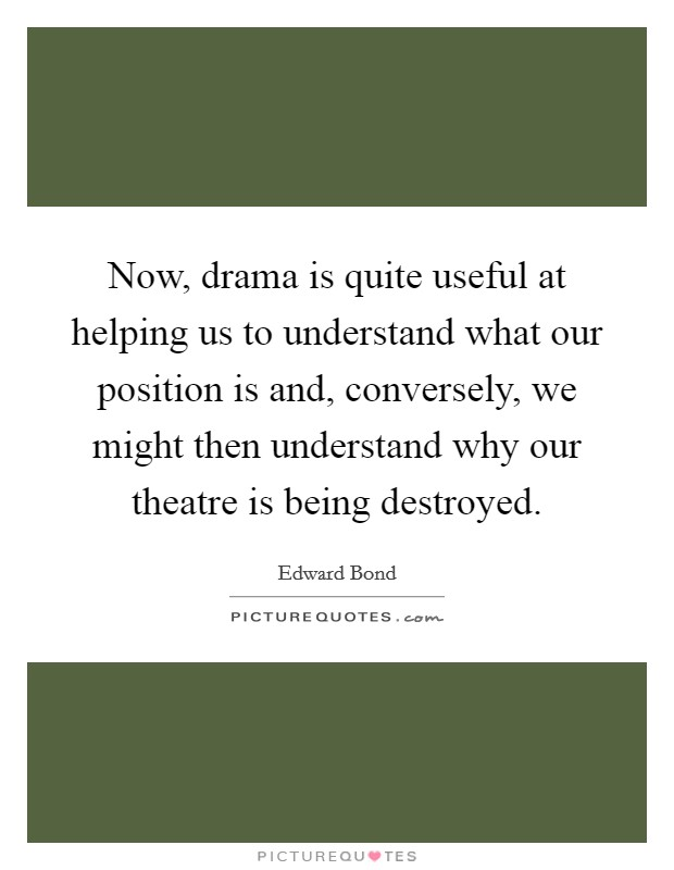 Now, drama is quite useful at helping us to understand what our position is and, conversely, we might then understand why our theatre is being destroyed Picture Quote #1