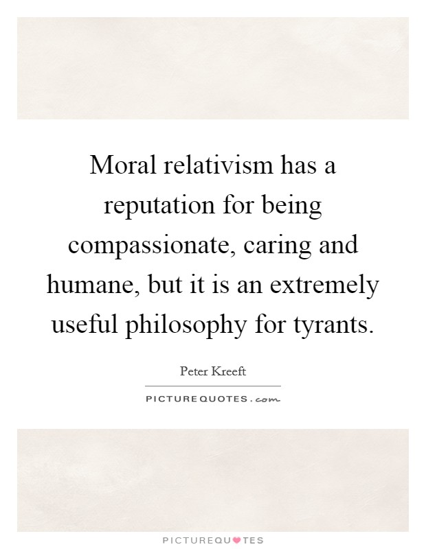 Moral relativism has a reputation for being compassionate, caring and humane, but it is an extremely useful philosophy for tyrants Picture Quote #1