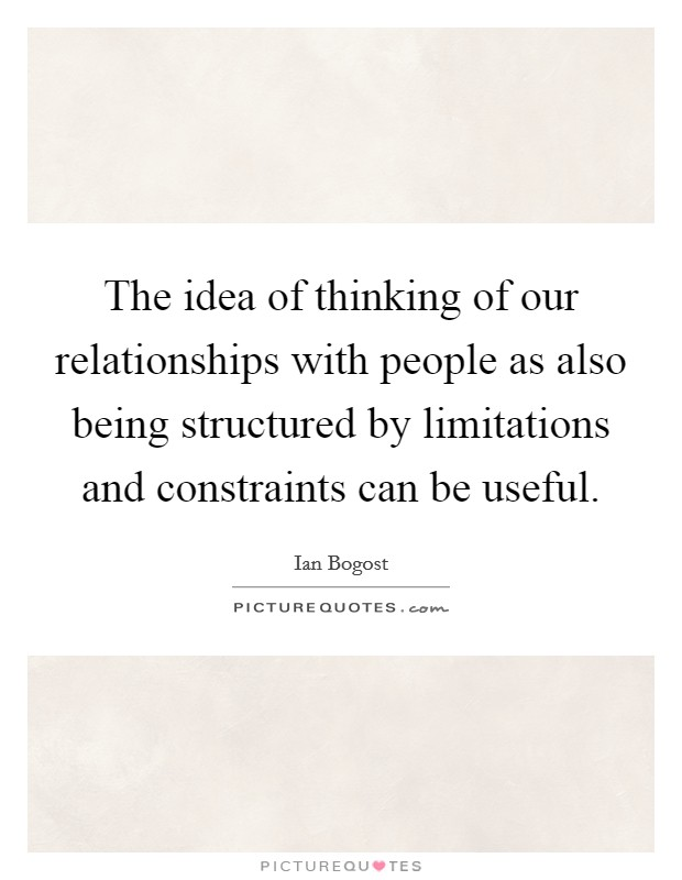 The idea of thinking of our relationships with people as also being structured by limitations and constraints can be useful Picture Quote #1