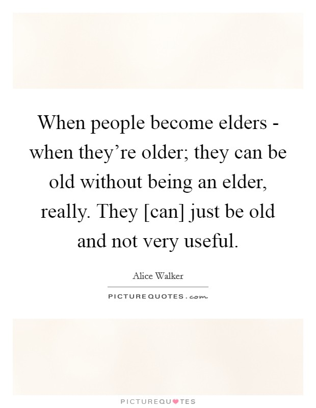 When people become elders - when they're older; they can be old without being an elder, really. They [can] just be old and not very useful Picture Quote #1