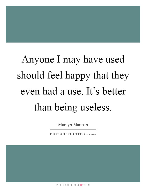 Anyone I may have used should feel happy that they even had a use. It's better than being useless Picture Quote #1