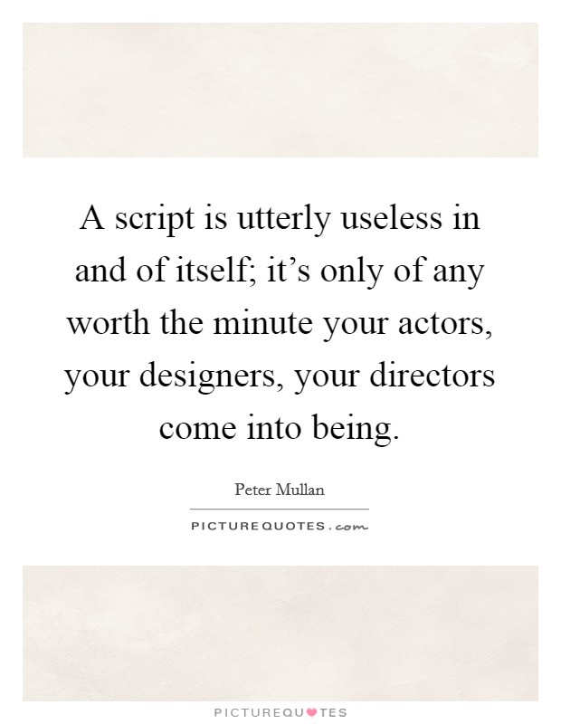 A script is utterly useless in and of itself; it's only of any worth the minute your actors, your designers, your directors come into being Picture Quote #1