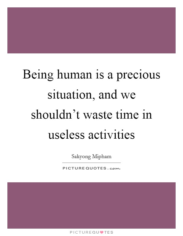 Being human is a precious situation, and we shouldn't waste time in useless activities Picture Quote #1