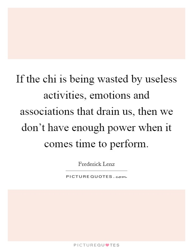 If the chi is being wasted by useless activities, emotions and associations that drain us, then we don't have enough power when it comes time to perform Picture Quote #1