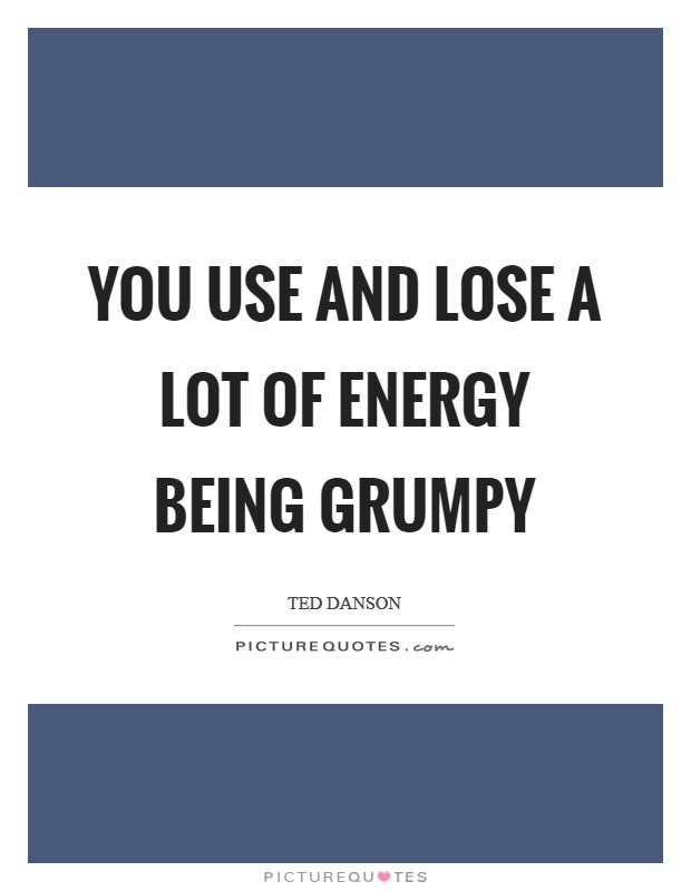 You use and lose a lot of energy being grumpy Picture Quote #1