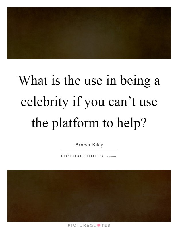 What is the use in being a celebrity if you can't use the platform to help? Picture Quote #1