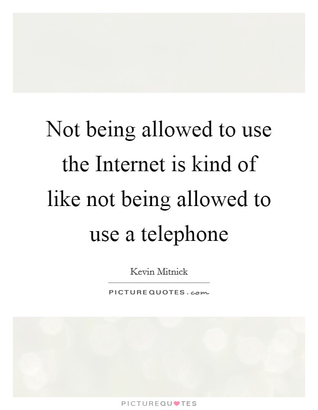 Not being allowed to use the Internet is kind of like not being allowed to use a telephone Picture Quote #1