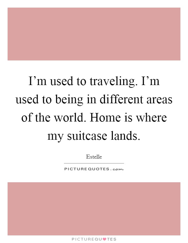 I'm used to traveling. I'm used to being in different areas of the world. Home is where my suitcase lands Picture Quote #1