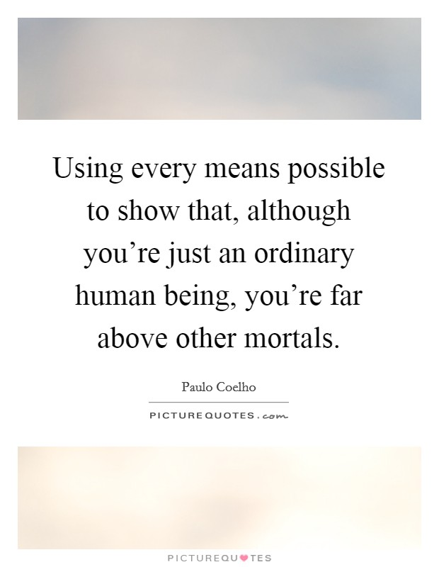 Using every means possible to show that, although you're just an ordinary human being, you're far above other mortals Picture Quote #1