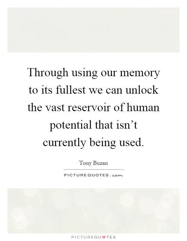 Through using our memory to its fullest we can unlock the vast reservoir of human potential that isn't currently being used Picture Quote #1