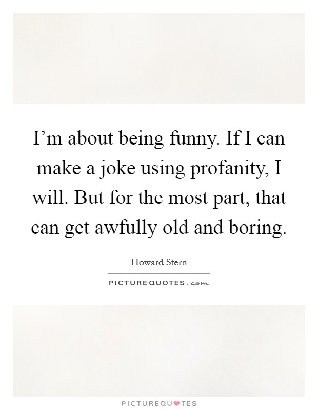 I'm about being funny. If I can make a joke using profanity, I will. But for the most part, that can get awfully old and boring. Picture Quote #1
