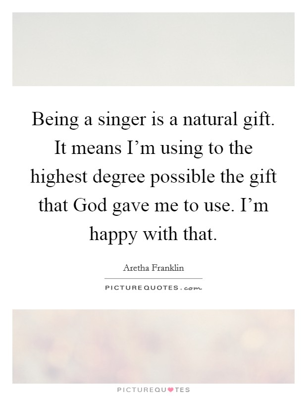 Being a singer is a natural gift. It means I'm using to the highest degree possible the gift that God gave me to use. I'm happy with that Picture Quote #1