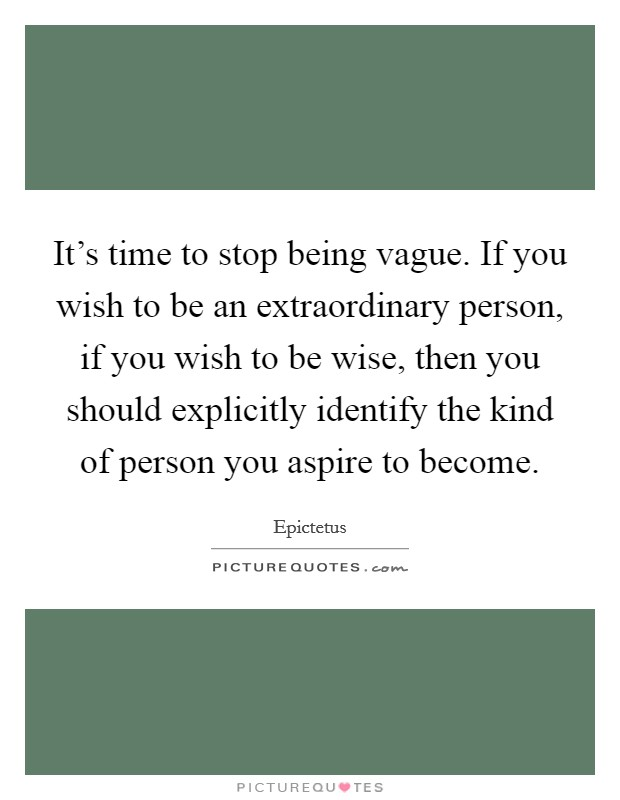 It's time to stop being vague. If you wish to be an extraordinary person, if you wish to be wise, then you should explicitly identify the kind of person you aspire to become Picture Quote #1
