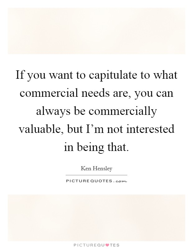 If you want to capitulate to what commercial needs are, you can always be commercially valuable, but I'm not interested in being that Picture Quote #1
