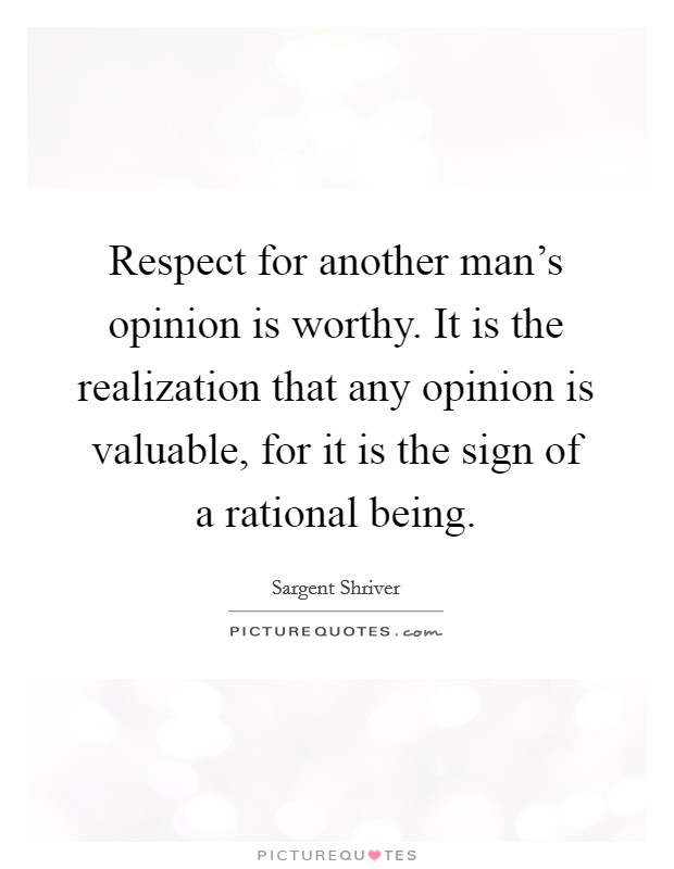 Respect for another man's opinion is worthy. It is the realization that any opinion is valuable, for it is the sign of a rational being Picture Quote #1