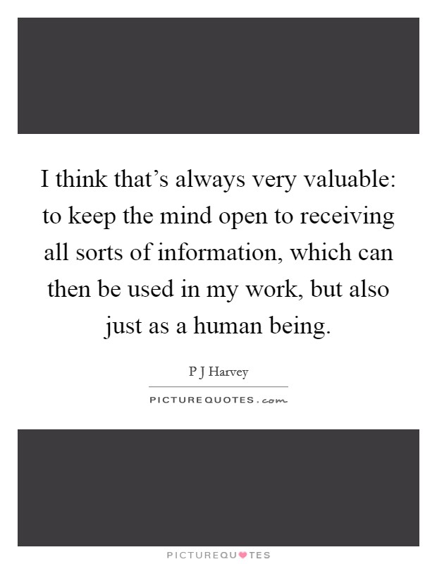 I think that's always very valuable: to keep the mind open to receiving all sorts of information, which can then be used in my work, but also just as a human being Picture Quote #1