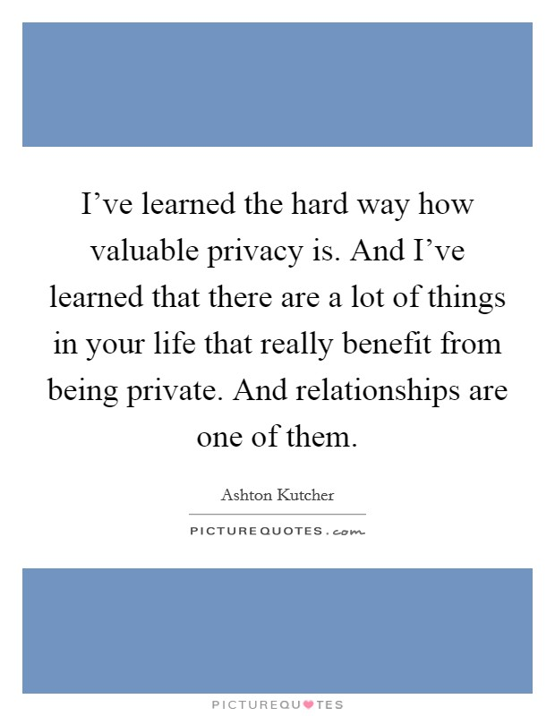I've learned the hard way how valuable privacy is. And I've learned that there are a lot of things in your life that really benefit from being private. And relationships are one of them Picture Quote #1