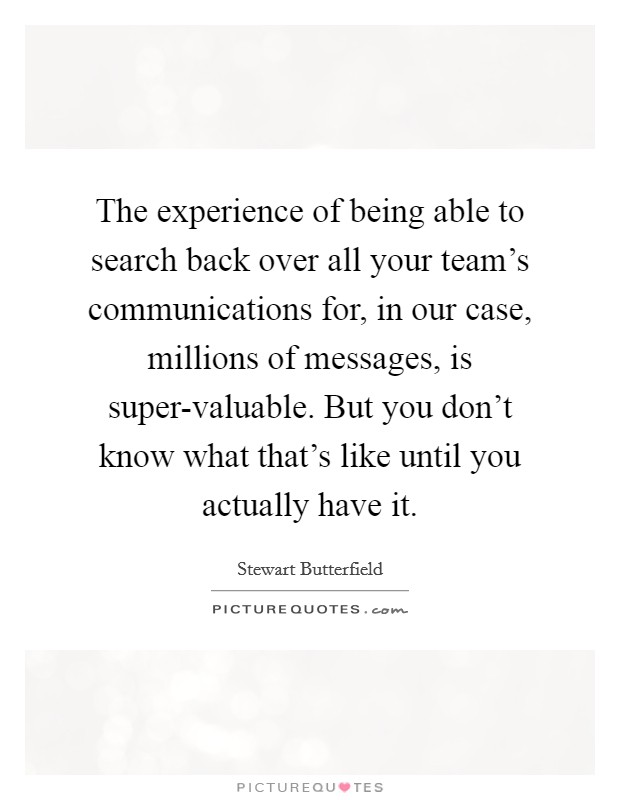 The experience of being able to search back over all your team's communications for, in our case, millions of messages, is super-valuable. But you don't know what that's like until you actually have it Picture Quote #1